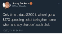 He wrong for this 😂🤦‍♂️ WSHH: Jimmy Buckets  @The Man94  Only time a date $200 is whenI get a  $170 speeding ticket taking her home  when she say she don't suck dick.  10/27/13, 11:24 PM He wrong for this 😂🤦‍♂️ WSHH