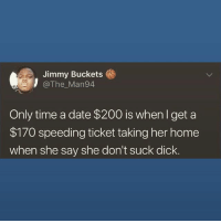 Pretty fucking much. BITCH, BE GOOOOONE!!: Jimmy Buckets  @The Man94  Only time a date $200 is when I get a  $170 speeding ticket taking her home  when she say she don't suck dick. Pretty fucking much. BITCH, BE GOOOOONE!!