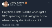 He wrong for this 😂🤦‍♂️ https://t.co/jUyEnuCpv5: Jimmy Buckets  @The_Man94  Only time a date $200 is when Iget a  $170 speeding ticket taking her home  when she say she don't suck dick.  10/27/13, 11:24 PM He wrong for this 😂🤦‍♂️ https://t.co/jUyEnuCpv5