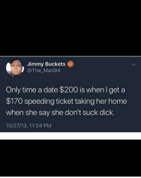 My meal was $24.99 too: Jimmy Buckets  @The_Man94  Only time a date $200 is when I get a  $170 speeding ticket taking her home  when she say she don't suck dick.  10/27/13, 11:24 PM My meal was $24.99 too