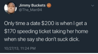 <p>Skkrrrrrrr (via /r/BlackPeopleTwitter)</p>: Jimmy Buckets  @The_Man94  Only time a date $200 is whenlget a  $170 speeding ticket taking her home  when she say she don't suck dick.  10/27/13, 11:24 PM <p>Skkrrrrrrr (via /r/BlackPeopleTwitter)</p>