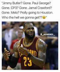 "LeBron must be mad 💀😂 - Follow @_nbamemes._: ""Jimmy Butler? Gone. Paul George?  Gone. CP3? Gone. Jamal Crawford?  Gone. Melo? Prolly going to Houston.  Who the hell we gonna get??""  e_NBAMEMEs._  OND  23 LeBron must be mad 💀😂 - Follow @_nbamemes._"