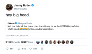 Head, Jimmy Butler, and Twitter: Jimmy Butler  @JimmyButler  hey big head  DWade @DwyaneWade  Nah bro. Let's kill that rumor now. It would only be for the HEAT! @JimmyButler  what's good twitter.com/therealsmishh/...  10:51 PM - 28 Jun 2019  6,104 Retweets 32,237 Likes  t 6.1K  697  32K Wade only coming out of retirement for one team and Jimmy is listening 🤣