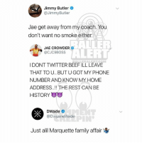 Ballerific Comment Creepin 🌾👀🌾 jimmybutler jaecrowder dwyanewade commentcreepin: Jimmy Butler  @JimmyButler  Jae get away from my coach.You  don't want no smoke either  BALNER  ALERT  JAE CROWDER  @CJC9BOSS  BALLERALERTCOM  I DONT TWITTER BEEF ILL LEAVE  THAT TO U.. BUT U GOT MY PHONE  NUMBER AND KNOW MY HOME  ADDRESS.!! THE REST CAN BE  HISTORY  DWade  @DwyaneWade  Just alil Marquette family affair Ballerific Comment Creepin 🌾👀🌾 jimmybutler jaecrowder dwyanewade commentcreepin