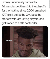 Jimmy Butler, Memes, and Girl: Jimmy Butler really came into  Minnesota, got them into the playoffs  for the 1st time since 2004, smashed  KAT's girl, yell at the GM, beat the  starters with 3rd-string players, and  got traded to a title contender.  @NBAMEMES Jimmy Butler was something. 👀 https://t.co/x7djMWK0zX
