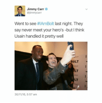 Poor Usain looks like he's had to fake smile so much 😬😬😬 -L tumblrtextpost tumblr tumblrfunny tumblrcomedy textpost comedy me same funny haha hahaha relatable lol fandoms supernatural harrypotter youtube phandom allthehashtags sorryforthehashtags illstopnow: Jimmy Carr  @jimmy carr  Went to see  #IAmBolt last night. They  say never meet your hero's -but I think  Usain handled it pretty well  BOLT  ULT  30/11/16, 5:57 am Poor Usain looks like he's had to fake smile so much 😬😬😬 -L tumblrtextpost tumblr tumblrfunny tumblrcomedy textpost comedy me same funny haha hahaha relatable lol fandoms supernatural harrypotter youtube phandom allthehashtags sorryforthehashtags illstopnow
