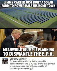Energy, Jimmy Carter, and Memes: JIMMY CARTER JUST BUILT ASOLAR  FARMTO POWER HALF HIS HOME TOWN  MEANWHILE TRUMPIS PLANNING  TO DISMANTLE THE E.P.A.  Gregory Curtner  So in an attempt to bash the possible  abolishment of the EPA, you show that private  investments are more than capable of  providing clean energy? (GC)