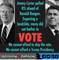 Jimmy Carter, Memes, and Presidents: Jimmy Carter polled  8% ahead of  Ronald Reagan  Expecting a  landslide, many did  not bother to  VOTE  We cannot afford to skip the vote.  We cannot afford a Trump Presidency  THEEVERLASTINctoPSTOPPERS.coM. From The Everlasting GOP Stoppers
