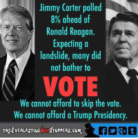 Jimmy Carter, Memes, and Presidents: Jimmy Carter polled  8% ahead of  Ronald Reagan  Expecting a  landslide, many did  not bother to  VOTE  We cannot afford to skip the vote.  We cannot afford a Trump Presidency  THEEVERLASTINctoPSTOPPERS.coM. Via The Everlasting GOP Stoppers