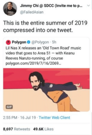: Jimmy Chi@ SDCC (Invite me to p..  @FailedAsian  This is the entire summer of 2019  compressed into one tweet.  Polygon @Polygon 5h  Lil Nas X releases an 'Old Town Road' music  video that goes to Area 51 with Keanu  Reeves Naruto-running, of course  polygon.com/2019/7/16/2069.  GIF  2:55 PM 16 Jul 19 Twitter Web Client  8,697 Retweets 49.6K Likes