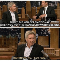 Memes, 🤖, and Chan: JIMMY: DID YOU GET EMOTIONAL  WHEN YOU PUTTHE CHAN SOLO] WARDROBE ON?  HARRISON: No. I GOT PAID. Gotta love Harrison.