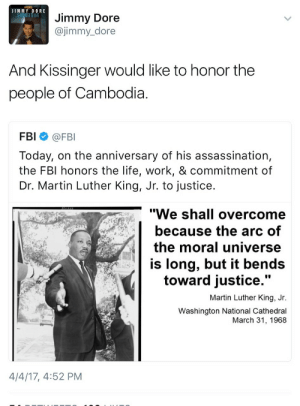 "Assassination, Fbi, and Life: JIMMY DORE  Jimmy Dore  @jimmy_dore  And Kissinger would like to honor the  people of Cambodia  FBI @FBI  Today, on the anniversary of his assassination,  the FBI honors the life, work, & commitment of  Dr. Martin Luther King, Jr. to justice  ""We shall overcome  because the arc of  the moral universe  is long, but it bends  toward justice  .""  Martin Luther King, Jr.  Washington National Cathedral  March 31, 1968  4/4/17, 4:52 PM For any of you that know the history, this is gross. The FBI literally had a huge folder on him and theres even evidence that they were sedulously working to discredit him and some say even frame him."
