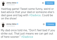"<p>Time to play the Hashtag game! </p> <p>Tweet out your best &ldquo;Dadvice&rdquo; using #Dadvice. Your tweets could be on the show! </p>: jimmy fallon  ajimmyfallon  Following  Hashtag game! Tweet some funny, weird or  bad advice that your dad or someone else's  dad gave and tag with #Dadvice. Could be  on the show!   jimmy fallon  @jimmyfallon  Following  My dad once told me, ""Don't feel bad if you  strike out. That just means we can get out  of here sooner."" <p>Time to play the Hashtag game! </p> <p>Tweet out your best &ldquo;Dadvice&rdquo; using #Dadvice. Your tweets could be on the show! </p>"