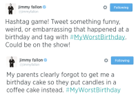 """<p>We have a new Hashtag this week! Tweet us your best <strong><a href=""""https://twitter.com/hashtag/myworstbirthday?f=realtime&amp;src=hash"""" target=""""_blank"""">#MyWorstBirthday</a></strong> story and it could be featured on the show!</p>: jimmy fallon  ajimmyfallon  Following  Hashtag game! Tweet something funny,  weird, or embarrassing that happened at a  birthday and tag with #MyWorstBirthday.  Could be on the show!   Jimmy fallon  ajimmyfallon  Following  My parents clearly forgot to get me a  birthday cake so they put candles in a  coffee cake instead. <p>We have a new Hashtag this week! Tweet us your best <strong><a href=""""https://twitter.com/hashtag/myworstbirthday?f=realtime&amp;src=hash"""" target=""""_blank"""">#MyWorstBirthday</a></strong> story and it could be featured on the show!</p>"""