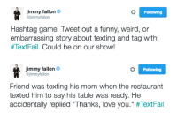"""<h2><b>NEW HASHTAG GAME!</b></h2><h2>Tweet us something funny or weird about your family and tag it with <a href=""""https://twitter.com/jimmyfallon/status/806570372908859392"""" target=""""_blank"""">#TextFail</a>.<b> </b>Jimmy will pick his favorites and read them on the show tomorrow!</h2>: Jimmy fallon&  @jimmyfallon  Following  Hashtag game! Tweet out a funny, weird, or  embarrassing story about texting and tag with  #TextFal. Could be on our show!   Jimmy fallon Ф  @jimmyfallon  Following  Friend was texting his mom when the restaurant  texted him to say his table was ready. He  accidentally replied """"Thanks, love you."""" <h2><b>NEW HASHTAG GAME!</b></h2><h2>Tweet us something funny or weird about your family and tag it with <a href=""""https://twitter.com/jimmyfallon/status/806570372908859392"""" target=""""_blank"""">#TextFail</a>.<b> </b>Jimmy will pick his favorites and read them on the show tomorrow!</h2>"""