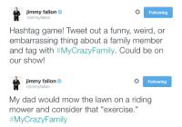 """Dad, Family, and Funny: jimmy fallon  @jimmyfallon  Following  Hashtag game! Tweet out a funny, weird, or  embarrassing thing about a family member  and tag with #MyCrazyFamily. Could be on  our show!   jimmy fallon  @jimmyfallon  Following  My dad would mow the lawn on a riding  mower and consider that """"exercise.""""  <p><b>NEW HAHSTAG GAME!</b></p><p>Tweet us your funny, weird, or embarrassing <b><a href=""""https://twitter.com/hashtag/mycrazyfamily?f=realtime&amp;src=hash"""" target=""""_blank"""">#MyCrazyFamily</a></b> story. Jimmy will pick his favorites and read them on the show!</p>"""