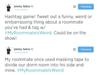 """<p>We have a new hashtag this week! Tweet us your <a href=""""https://twitter.com/hashtag/myroommateisweird?f=realtime&amp;src=hash"""" target=""""_blank""""><strong>#MyRoommateIsWeird</strong> </a>stories and they could be on the show!</p>: Jimmy fallon  @jimmyfallon  Following  Hashtag game! Tweet out a funny, weird or  embarrassing thing about a roommate  you've had & tag w  #MyRoommatesweird. Could be on the  show!   Jimmy fallon  ajimmyfallon  Following  My roommate once used masking tape to  divide our dorm room into his side and  mine. <p>We have a new hashtag this week! Tweet us your <a href=""""https://twitter.com/hashtag/myroommateisweird?f=realtime&amp;src=hash"""" target=""""_blank""""><strong>#MyRoommateIsWeird</strong> </a>stories and they could be on the show!</p>"""