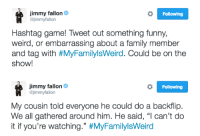 """<p><b>NEW HASHTAG GAME! </b></p><p>Tweet us something funny or weird about your family and tag it with <a href=""""https://twitter.com/jimmyfallon/status/798959271518076933"""" target=""""_blank"""">#MyFamilyIsWeird.</a><b></b>Jimmy will pick his favorites and read them on the show tomorrow! </p>: Jimmy fallon&  @jimmyfallon  Following  Hashtag game! Tweet out something funny,  weird, or embarrassing about a family member  and tag with #MyFamilylsWerd. Could be on the  show!   Jimmy fallon&  @jimmyfallon  Following  My cousin told everyone he could do a backflip.  We all gathered around him. He said, """"l can't do  it if you're watching."""" <p><b>NEW HASHTAG GAME! </b></p><p>Tweet us something funny or weird about your family and tag it with <a href=""""https://twitter.com/jimmyfallon/status/798959271518076933"""" target=""""_blank"""">#MyFamilyIsWeird.</a><b></b>Jimmy will pick his favorites and read them on the show tomorrow! </p>"""
