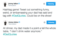 """<h2><b>NEW HASHTAGS GAME!<br/></b>Tweet us something funny, weird, or embarrassing your dad has said and tag it with <a href=""""https://twitter.com/hashtag/dadquotes?f=tweets&amp;vertical=default&amp;src=hash"""" target=""""_blank"""">#DadQuotes</a>! Jimmy will pick his favorites and read them on tomorrow's show.</h2>: Jimmy fallon&  @jimmyfallon  Following  Hashtag game! Tweet out something funny,  weird, or embarrassing your dad has said and  tag with #DadQuotes. Could be on the show!   Jimmy fallon&  @jimmyfallon  Following  At dinner, my dad made it a point a tell the whole  table, """"I don't drink water anymore.""""  <h2><b>NEW HASHTAGS GAME!<br/></b>Tweet us something funny, weird, or embarrassing your dad has said and tag it with <a href=""""https://twitter.com/hashtag/dadquotes?f=tweets&amp;vertical=default&amp;src=hash"""" target=""""_blank"""">#DadQuotes</a>! Jimmy will pick his favorites and read them on tomorrow's show.</h2>"""