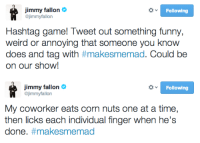 <p>Hashtag game time! Tweet us your best #makesmemad tweets, and yours could end up on Thursday&rsquo;s show!</p>: Jimmy fallon  @jimmyfallon  Following  Hashtag game! Tweet out something funny,  weird or annoying that someone you know  on our show!   jimmy fallon  @jimmyfallon  Following  My coworker eats corn nuts one at a time,  done. <p>Hashtag game time! Tweet us your best #makesmemad tweets, and yours could end up on Thursday&rsquo;s show!</p>