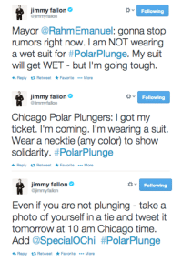 """<p>Today&rsquo;s the day: Jimmy&rsquo;s about to take the Polar Plunge in Chicago!</p> <p>Watch the live-stream here starting at 9:45 CST/10:45 EST:<a href=""""http://bit.ly/1pEPrz8"""" target=""""_blank"""">http://bit.ly/1pEPrz8</a>.</p> <p>And don&rsquo;t forget to tweet those tie pics!#SwimmyFallon</p>: jimmy fallon  jimmyfallon  Following  Mayor @RahmEmanuel: gonna stop  rumors right now.I am NOT wearing  a wet suit for #PolarPlunge. My suit  ill get WET - but I'm going tough.  hReply Retweet FavoriteMore   jimmy fallon  jimmyfallon  Following  Chicago Polar Plungers: I got my  ticket. I'm coming. I'm wearing a suit.  Wear a necktie (any color) to show  solidarity. #Polar-plunge  Reply ea Retweet FavoriteMore   jimmy fallon  jimmyfallon  Following  Even if you are not plunging take a  photo of yourself in a tie and tweet it  tomorrow at 10 am Chicago time.  Add @SpecialOChi #PolarPlunge  Reply ea Retweet FavoriteMore <p>Today&rsquo;s the day: Jimmy&rsquo;s about to take the Polar Plunge in Chicago!</p> <p>Watch the live-stream here starting at 9:45 CST/10:45 EST:<a href=""""http://bit.ly/1pEPrz8"""" target=""""_blank"""">http://bit.ly/1pEPrz8</a>.</p> <p>And don&rsquo;t forget to tweet those tie pics!#SwimmyFallon</p>"""
