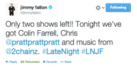 Jimmy Fallon, Music, and Colin Farrell: jimmy fallon  @jimmyfallon  Following  Only two shows left!! Tonight we've  got Colin Farrell, Chris  @prattprattpratt and music from  @2cha.nz. #LateNight #LNJF  Reply Retweeted FavoriteMore <p>TWO SHOWS LEFT.</p>