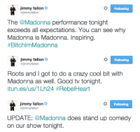 """Crazy, Jimmy Fallon, and Madonna: jimmy fallon  @jimmyfallon  Following  The @Madonna performance tonight  exceeds all expectations. You can see why  Madonna is Madonna. Inspiring.  #BitchlmMadonna   jimmy fallon Ф  @jimmyfallon  Following  Roots and I got to do a crazy cool bit with  Madonna as well. Good tv tonight.  itun.es/us/1 Lh24 #RebelHeart   Jimmy fallon Ф  @jimmyfallon  Following  UPDATE: @Madonna does stand up comedy  on our show tonight. <h2><b><a href=""""http://www.nbc.com/the-tonight-show/filters/guests/117176"""" target=""""_blank"""">Madonna</a></b> is here and she is the coolest!</h2>"""