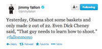"Dick Cheney: Jimmy fallon  @jimmyfallon  Following  Yesterday, Obama shot some baskets and  only made 2 out of 22. Even Dick Cheney  said, ""That guy needs to learn how to shoot.""  #fallonmono  Reply tỉ Retweet Favorite More"