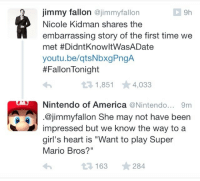 "America, Gif, and Girls: jimmy fallon @jimmyfallon  Nicole Kidman shares the  embarrassing story of the first time we  met #DidntKnowltWasADate  youtu.be/qtsNbxgPngA  #Fallon-night  1,851 4,033  Nintendo of America@Nintendo... 9m  .@jimmyfallon She may not have been  impressed but we know the way to a  girl's heart is ""Want to play Super  Mario Bros?""  13 163 284 <p><a href=""http://hiimmaty.tumblr.com/post/107463152688/bassandabowtie-this-just-happened-im-sure"" class=""tumblr_blog"" target=""_blank"">hiimmaty</a>:</p><blockquote><p><a href=""http://bassandabowtie.tumblr.com/post/107454403976/this-just-happened"" class=""tumblr_blog"" style="""" target=""_blank"">bassandabowtie</a>:</p> <blockquote> <p>This just happened</p> </blockquote> <p>I'm sure Jimmy is fangirling so hard right now</p> </blockquote> <p>Nintendo supports Jimmy's idea of a date! </p><figure class=""tmblr-embed"" data-provider=""youtube"" data-orig-width=""540"" data-orig-height=""304"" data-url=""https%3A%2F%2Fwww.youtube.com%2Fwatch%3Fv%3DqtsNbxgPngA""><iframe width=""500"" height=""281"" id=""youtube_iframe"" src=""https://www.youtube.com/embed/qtsNbxgPngA?feature=oembed&amp;enablejsapi=1&amp;origin=https://safe.txmblr.com&amp;wmode=opaque"" frameborder=""0"" allowfullscreen=""""></iframe></figure><p>Though Nicole Kidman thought a little differently &hellip; </p><figure data-orig-height=""249"" data-orig-width=""500""><img src=""https://78.media.tumblr.com/3e9aae57961878ba21d78545fe7fb30c/tumblr_inline_nlj50rjeuJ1qgt12i.gif"" data-orig-height=""249"" data-orig-width=""500""/></figure>"
