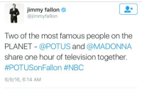 "Gif, Jimmy Fallon, and Madonna: Jimmy fallon  @jimmyfallon  Two of the most famous people on the  PLANET - @POTUS and @MADONNA  share one hour of television together.  #POTUSonFallon #NBC  6/9/16, 6:14 AM <h2><b>#POTUSonFallon !!!</b></h2><figure class=""tmblr-full"" data-orig-height=""183"" data-orig-width=""400""><img src=""https://78.media.tumblr.com/ee9f9514ebdea8536c9fa2d806bb67d3/tumblr_inline_o8itt0amUV1qgt12i_500.gif"" data-orig-height=""183"" data-orig-width=""400""/></figure>"