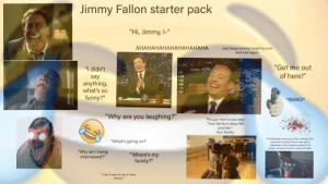 """Jimmy Fallon starter pack (slightly improved): Jimmy Fallon starter pack  """"Hi, Jimmy, I-""""  АНАНАНАНАНАНАНАНАНА  Just keeps fucking laughing over  and over again.  """"Get me out  """"I didn't  of here!""""  say  anything,  what's so  funny?""""  IGHT  *BANG*  TALLO  """"Why are you laughing?""""  The guy next to you says  """"Your family is okay. We  promise.""""  Your family:  Immediately waking up; then taking a few  seconds to realize that it was just a  nightmare, then forgetting about the  dream almost entirely 8 seconds later.  """"What's going on?  """"Why am I being  interviewed?""""  """"Where's my  family?""""  """"I don't want to die in here,  Jimmy!"""" Jimmy Fallon starter pack (slightly improved)"""
