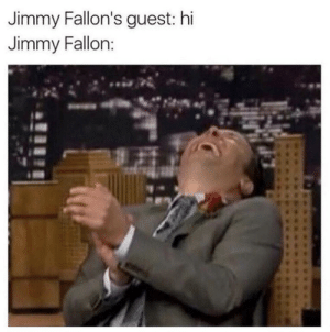 *SLAMS FIST ON TABLE* : Jimmy Fallon's guest: hi  Jimmy Fallon: *SLAMS FIST ON TABLE*