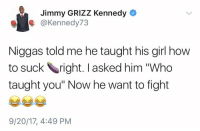 "Memes, Girl, and How To: Jimmy GRIZZ Kennedy  @Kennedy73  Niggas told me he taught his girl how  to suck right. I asked him ""Who  taught you"" Now he want to fight  9/20/17, 4:49 PM Now he wanna fight 😂💀 https://t.co/zO0k2p5M99"