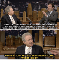 "<p><a href=""https://www.youtube.com/watch?v=o0rcKaVgNMc"" target=""_blank"">Warren Beatty and Jimmy&rsquo;s mom had a missed connection</a>!<br/></p>: JIMMY: I CALLED MY MOM AS SOON I GOT BACKTO MYROOM IGO,-  YOU WON'TBELIEVE WHOIJUST RAN INTO AND WAS THE NICEST  PERSON I EVER MET: WARREN BEATTY."" AND SHE WAS LIKE, ""I LOVE HIM!""   WARREN: YOUR MOTHER SAID SHE LOVED ME?  WHERE IS SHE? <p><a href=""https://www.youtube.com/watch?v=o0rcKaVgNMc"" target=""_blank"">Warren Beatty and Jimmy&rsquo;s mom had a missed connection</a>!<br/></p>"
