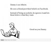 Good on you Jimmy http://9gag.com/gag/4878840: Jimmy is an Atheist.  He sees a friend post their beliefs on Facebook.  Instead of being an asshole, he ignores it and lets  them believe what they want.  Good on you Jimmy.  COM/GAG /4878840  9GAG Good on you Jimmy http://9gag.com/gag/4878840