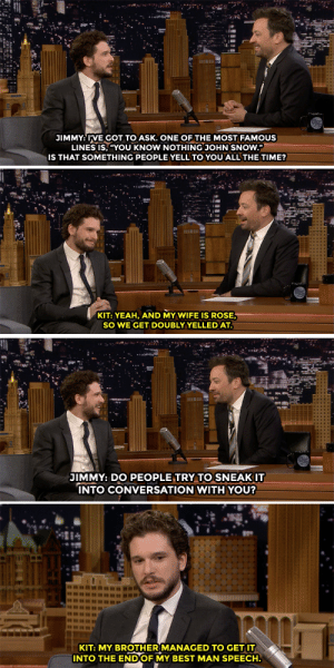 "Jimmy Fallon and Kit Harington discuss Kit's least favorite Game of Thrones line.: JIMMY: IVE GOT TO ASK. ONE OF THE MOST FAMOUS  LINES IS, ""YOU KNOW NOTHING JOHN SNOW.""  IS THAT SOMETHING PEOPLE YELL TO YOU ALL THE TIME?  KIT: YEAH, AND MY WIFE IS ROSE  SO WE GET DOUBLYYELLEDAT  JIMMY: DO PEOPLE TRY TO SNEAKIT  NTO CONVERSATION WITH YOU?  KIT: MY BROTHER MANAGED TO GET IT  INTO THE ENDOF MY BEST MAN SPEECH. Jimmy Fallon and Kit Harington discuss Kit's least favorite Game of Thrones line."