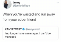 """Dobby has no master. Dobby is a free elf."": Jimmy  @jamiedellapa  When you're wasted and run away  from your sober friend  KANYE WEST@kanyewest  I no longer have a manager. I can't be  managed ""Dobby has no master. Dobby is a free elf."""