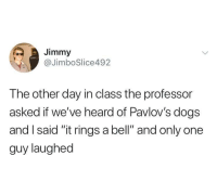 "Dad, Dogs, and Memes: Jimmy  @JimboSlice492  The other day in class the professor  asked if we've heard of Pavlov's dogs  and I said ""it rings a bell"" and only one  guy laughed You'll make a great dad someday."