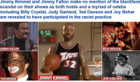 Jimmy Fallon, Ted, and Jimmy Kimmel: Jimmy Kimmel and Jimmy Fallon make no mention of the blackface  scandal on their shows as both hosts and a myriad of celebs  including Billy Crystal, Judy Garland, Ted Danson and Joy Behar  are revealed to have participated in the racist practice  956  JIMMY FALLON  BILLY CRYSTAL  32  JIMMY KIMMEL  JUDY GARLAND  TEDDANSON