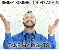 Memes, Jimmy Kimmel, and 🤖: JIMMY KIMMEL CRIED AGAIN  TAKE MY RIGHTS (VM)