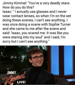 "Sophie Turner, Sorry, and Jimmy Kimmel: Jimmy Kimmel: ""You've a very deadly stare.  How do you do this?  Isaac: "" I actually use glasses and I never  wear contact lenses, so when I'm on the set  doing these scenes, I can't see anything.I  was once doing a scene with Sophie Turner  and she came to me after the scene and  said: 'Isaac, you scared me. It was like you  were staring into my soul"" and I said, I'm  sorry but I can't see anything  JIMMY  LIVE! Secret of Isaac"
