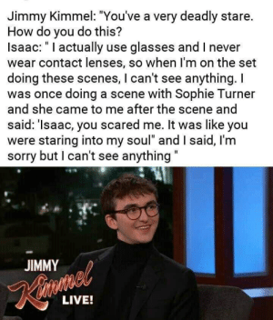 """Sophie Turner, Sorry, and Jimmy Kimmel: Jimmy Kimmel: """"You've a very deadly stare.  How do you do this?  Isaac:""""I actually use glasses and I never  wear contact lenses, so when I'm on the set  doing these scenes, I can't see anything. I  was once doing a scene with Sophie Turner  and she came to me after the scene and  said: 'Isaac, you scared me. It was like you  were staring into my soul"""" and I said, I'm  sorry but I can't see anything""""  JIMMY  Kinmal  LIVE!"""