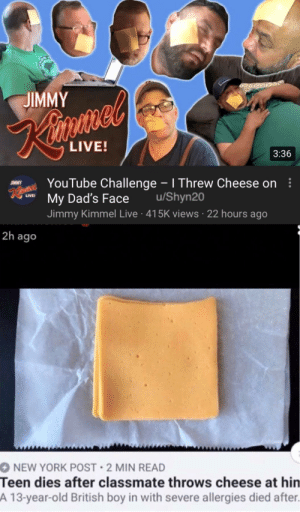 New York, New York Post, and Reddit: JIMMY  Kisme'  LIVE!  3:36  Rin YouTube Challenge -I Threw Cheese on  My Dad's Face  JIMMY  LIVE  /Shyn20  Jimmy Kimmel Live 415K views 22 hours ago  2h ago  O NEW YORK POST 2 MIN READ  Teen dies after classmate throws cheese at hin  A 13-year-old British boy in with severe allergies died after. Cheese challenge