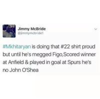 He's got a point😂😂: Jimmy McBride  @jimmy mcbride1  #Mkhitaryan is doing that #22 shirt proud  but until he's megged Figo, Scored winner  at Anfield & played in goal at Spurs he's  no John O'Shea He's got a point😂😂
