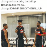 Memes, 🤖, and Poi: Jimmy: so imma bring the ball up  Rondo: but I'm the poi  Jimmy: SO IMMA BRING THE BALL UP  CHICA I'm dead 😂😂 nbamemes