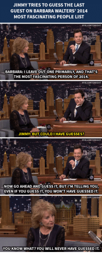 """Target, youtube.com, and Guess: JIMMY TRIES TO GUESS THE LAST  GUEST ON BARBARA WALTERS' 2014  MOST FASCINATING PEOPLE LIST   #FALLONTONIGHT  BARBARA: I LEAVE OUT ONE PRIMARILY,AND THAT'S  THE MOST FASCINATING PERSON OF 2014.   """"#FALLONTONIGHT  JIMMY: BUT COULD I HAVE GUESSES?   . . : #FALLONTONIGHT  NOW GO AHEAD ANDGUESS IT, BUT l'M TELLING YOU  EVEN IF YOU GUESS IT, YOU WON'T HAVE GUESSED IT   #FALLONTONIG  ti  YOUKNOW WHAT? YOU WILL NEVER HAVE GUESSEDIT. <p>Jimmy tries to <a href=""""https://www.youtube.com/watch?v=t0blj8p-Lyk&amp;list=UU8-Th83bH_thdKZDJCrn88g"""" target=""""_blank"""">guess the final guest on Barbara Walters&rsquo; Most Fascinating People of 2014 list</a>and totally stumps Jimmy!</p>"""