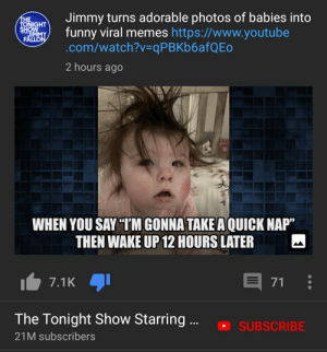 """Jimmy Fallon trying to be relatable: Jimmy turns adorable photos of babies into  funny viral memes https://www.youtube  .com/watch?v=qPBKb6afQEo  THE  SHOWHT  IMMY  FALLON  2 hours ago  WHEN YOU SAY """"TM GONNA TAKE A QUICK NAP""""  THEN WAKE UP 12 HOURS LATER  E  7.1K  71  The Tonight Show Starring.  SUBSCRIBE  21M subscribers Jimmy Fallon trying to be relatable"""