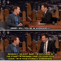 Jimmy and Benedict Cumberbatch discuss Avengers 4 and dust?: JIMMY: WILL YOU BE IN AVENGERS 4  BENEDICT:TM DUST, BABY!'N  OUT-THERE IN  THE ETHER.I'M PROBABLY PART OF YOUR FOOD  CHAIN. I'M IN YOUR STOMACH SOMEWHERE Jimmy and Benedict Cumberbatch discuss Avengers 4 and dust?