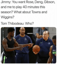 Minnesota!! 😭😂: Jimmy: You want Rose, Deng, Gibson,  and me to play 40 minutes this  season? What about Towns and  Wiggins?  Tom Thibodeau: Who?  @NBAMEMES Minnesota!! 😭😂