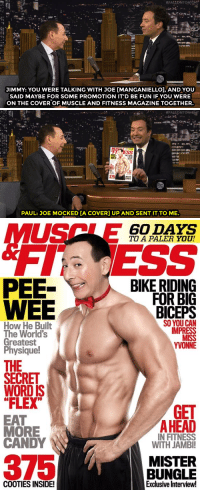 """<p><a href=""""http://www.nbc.com/the-tonight-show/video/paul-reubens-reveals-joe-manganiellos-peewee-fandom/3006115"""" target=""""_blank"""">Joe Manganiello has some sweet Photoshop skills&hellip;</a></p>: JIMMY: YOU WERE TALKING WITH JOE [MANGANIELLOl, AND YOU  SAID MAYBE FOR SOME PROMOTION IT'D BE FUN IF YOU WERE  ON THE COVER OF MUSCLE AND FITNESS MAGAZINE TOGETHER.   375  PAUL: JOE MOCKED [A COVER] UP AND SENT IT TO ME.   60 DAYS  TO A PALER YOU!  PEE-  WEE  BIKE RIDING  FOR BIG  BICEPS  SO YOU CAN  IMPRESS  How He Built  The World's  Greatest  Physique!  YVONNE  THE  SECRET  WORD IS  """"FLEX  GET  EAT  MORE  CANDY  AHEAD  IN FITNESS  WITH JAMBI  375  MISTER  BUNGLE  Exclusive Interview!  COOTIES INSIDE! <p><a href=""""http://www.nbc.com/the-tonight-show/video/paul-reubens-reveals-joe-manganiellos-peewee-fandom/3006115"""" target=""""_blank"""">Joe Manganiello has some sweet Photoshop skills&hellip;</a></p>"""